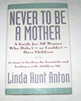 Never to Be a Mother: A Guide for All Women Who Didn'T, or Couldn'T, Have Children