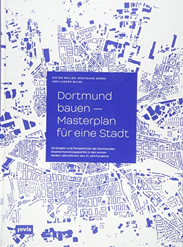 Dortmund bauen – Masterplan für eine Stadt: Strategien und Perspektiven der Dortmunder Stadtentwicklung in den ersten beiden Jahrzehnten des 21. Jahrhunderts