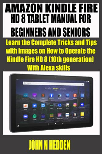 AMAZON KINDLE FIRE HD 8 TABLET MANUAL FOR BEGINNERS AND SENIORS: Learn the Complete Tricks and Tips with images on How to Operate the Kindle Fire HD 8 (10th generation) With Alexa skills
