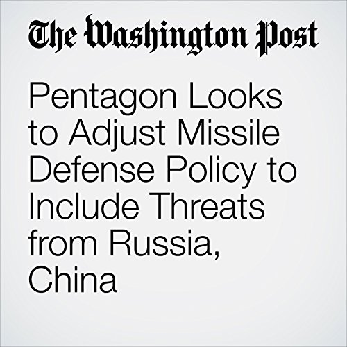 Pentagon Looks to Adjust Missile Defense Policy to Include Threats from Russia, China copertina