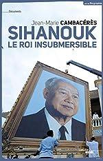 Sihanouk, le roi insubmersible de Jean-Marie CAMBACERES