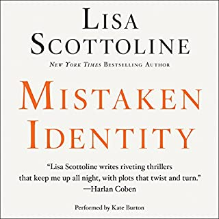Mistaken Identity                   Written by:                                                                                                                                 Lisa Scottoline                               Narrated by:                                                                                                                                 Kate Burton                      Length: 13 hrs and 58 mins     Not rated yet     Overall 0.0