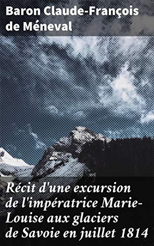 Couverture du livre Récit d'une excursion de l'impératrice Marie-Louise aux glaciers de Savoie en juillet 1814