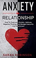 Anxiety in relationship: How To Overcome Anxiety, Jealousy, Negative Thinking And Manage Insecurity And Attachment.