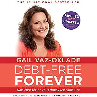 Debt-Free Forever     Take Control of Your Money and Your Life              Written by:                                                                                                                                 Gail Vaz-Oxlade                               Narrated by:                                                                                                                                 Gail Vaz-Oxlade                      Length: 8 hrs and 14 mins     94 ratings     Overall 4.5
