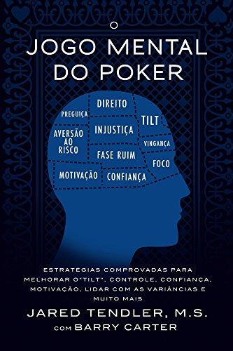 O Jogo Mental Do Poker: Estratégias comprovadas para melhorar o controle de 'tilt', confiança, motivação, como lidar com as variâncias e muito mais