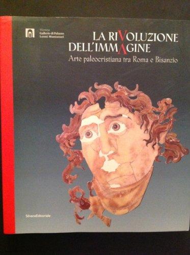 La rivoluzione dell'immagine. Arte paleocristiana tra Roma e Bisanzio. Ediz. illustrata
