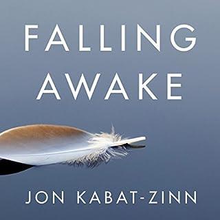 Falling Awake                   By:                                                                                                                                 Jon Kabat-Zinn                               Narrated by:                                                                                                                                 Jon Kabat-Zinn                      Length: 5 hrs and 10 mins     1 rating     Overall 5.0
