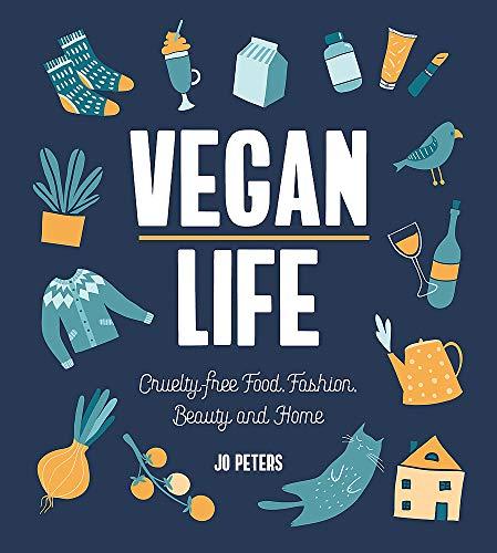Vegan Life: Cruelty-Free Living, Fashion, Beauty and Home: Cruelty-Free Food, Fashion, Beauty and...