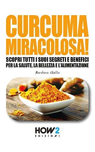 CURCUMA MIRACOLOSA!: Scopri tutti i suoi segreti e benefici per la Salute, la Bellezza e l'Alimentazione (HOW2 Edizioni Vol. 122)