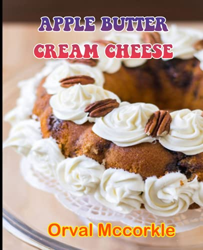 APPLE BUTTER CREAM CHEESE: 150 recipe Delicious and Easy The Ultimate Practical Guide Easy bakes Recipes From Around The World apple butter cream cheese cookbook