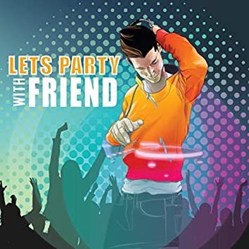 LET PARTY WITH FRIEND