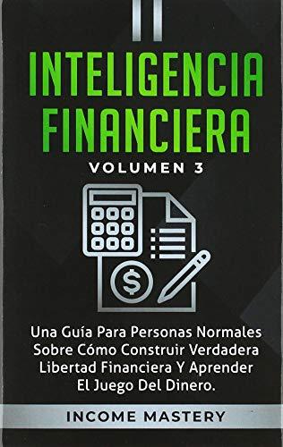 Inteligencia Financiera: Una Guía Para Personas Normales Sobre Cómo Construir Verdadera Libertad Financiera Y Aprender El Juego Del Dinero Volumen 3