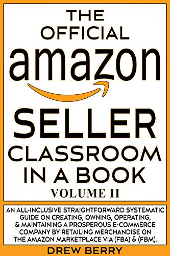 The Official Amazon Seller Classroom In A Book: Volume II: The Definitive Guide To Mastering The Art Of Retailing Products Via Amazon FBA & FBM! (English Edition)
