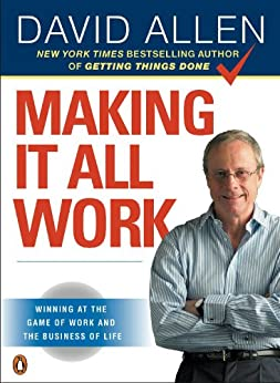 Making It All Work: Winning at the Game of Work and the Business of Life by [David Allen]