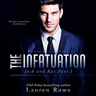 The Infatuation     Josh and Kat Part I - The Club Book 5              By:                                                                                                                                 Lauren Rowe                               Narrated by:                                                                                                                                 Lauren Rowe,                                                                                        John Lane                      Length: 9 hrs and 42 mins     338 ratings     Overall 4.6