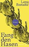 Fang den Hasen: Roman von Lana Bastašić