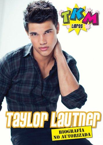 Taylor Lautner: Biografía no Autorizada en Español - TKM (Spanish Edition)