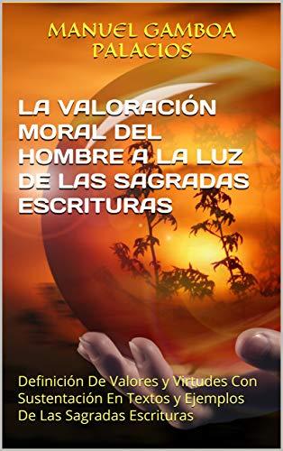 LA VALORACIÓN MORAL DEL HOMBRE A LA LUZ DE LAS SAGRADAS ESCRITURAS: Definición De Valores y Virtudes Con Sustentación En Textos y Ejemplos De Las Sagradas Escrituras