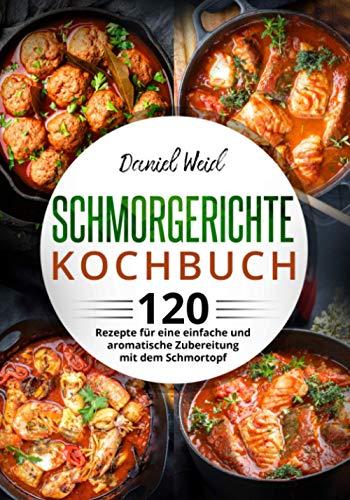 Schmorgerichte Kochbuch: 120 Rezepte für eine einfache und aromatische Zubereitung mit dem Schmortopf
