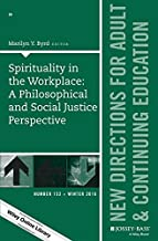 Spirituality in the Workplace: A Philosophical and Social Justice Perspective: New Directions for Adult and Continuing Education, Number 152 (J-B ACE Single Issue Adult & Continuing Education)