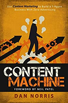 Content Machine: Use Content Marketing to Build a 7-figure Business With Zero Advertising by [Dan Norris, Elisa Doucette, Neil Patel]