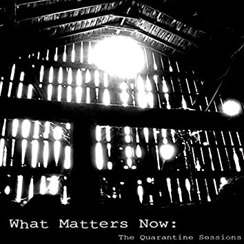 What Matters Now: The Quarantine Sessions