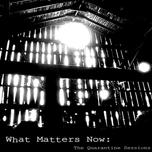 What Matters Now: The Quarantine Sessions [Explicit]