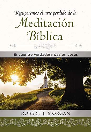 Recuperemos el arte perdido de la meditación bíblica de Robert J. Morgan
