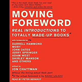 Moving Foreword     Real Introductions to Totally Made-Up Books              By:                                                                                                                                 Jon Chattman - editor,                                                                                        Rainn Wilson - foreword                               Narrated by:                                                                                                                                 Peter Berkrot                      Length: 6 hrs and 27 mins     Not rated yet     Overall 0.0