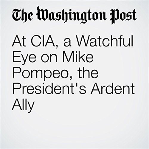 At CIA, a Watchful Eye on Mike Pompeo, the President's Ardent Ally copertina
