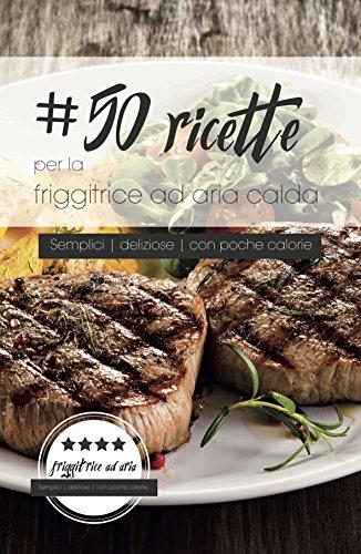 50 ricette per la friggitrice ad aria calda: Semplici. Con poche calorie. Deliziose.