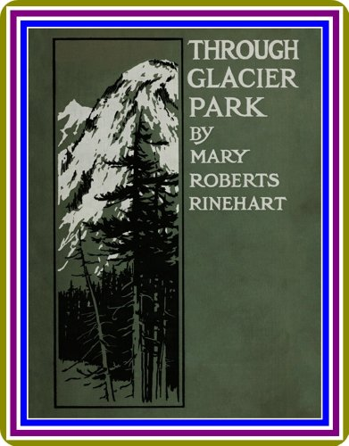 Through Glacier Park / seeing America first with Howard Eaton by Mary Roberts Rinehart : (WITH ILLUSTRATIONS)