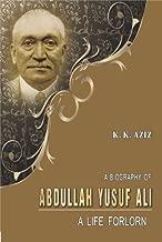 A Biography of Abdullah Yusuf Ali: A Life Forlorn