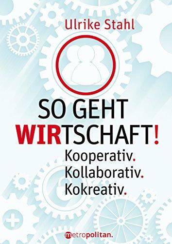 So geht WIRTSCHAFT!: Kooperativ.; Kollaborativ.; Kokreativ. (metropolitan Bücher)