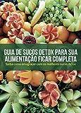 Guia de sucos Detox para sua alimentação ficar Completa: Saiba como Emagrecer com os melhores Sucos Detox (Portuguese Edition)
