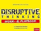 Disruptive Thinking Work- und Playbook: Wie disruptives Denken im Alltag wirksam wird (Dein Business) - Bernhard von Mutius