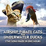 Airship Pirate Cats and Underwater Ducks (The Song Made In One Hour)