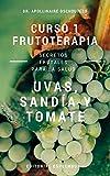 CURSO DE FRUTOTERAPIA. Vol.1 UVAS, SANDIA Y TOMATE (FRUTAS Y SALUD HUMANA)