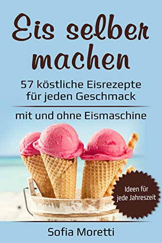 Eis selber machen: 57 köstliche Eisrezepte für jeden Geschmack - Von klassisch bis raffiniert, mit Alkohol oder für Kinder - für Sommer und Winter - mit und ohne Eismaschine