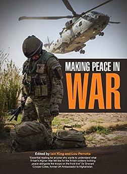 Making Peace in War: Stories from Civilians on Helmund's Front Line by [Richard Jones, Hamish Wilson, Julius Strauss, Ian Purves, Geoff Hope, Tim Gurney, Jamal Abbasi, Iain King , Lou Perrotta, Iain King]
