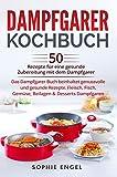 Dampfgarer Kochbuch: 50 Rezepte für eine gesunde Zubereitung mit dem Dampfgarer. Das Dampfgarer...