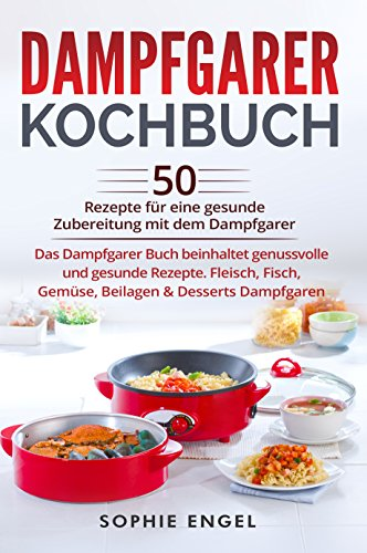 Dampfgarer Kochbuch: 50 Rezepte für eine gesunde Zubereitung mit dem Dampfgarer. Das Dampfgarer Buch beinhaltet...