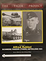 The Tiger Project: A Series Devoted to Germany's World War II Tiger Tank Crews: Book One - Alfred Rubbel - Schwere Panzer (Tiger) Abteilung 503