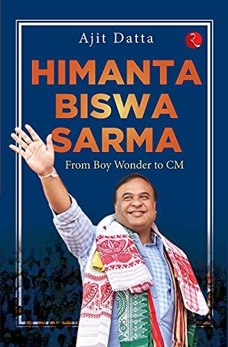 HIMANTA BISWA SARMA: FROM BOY WONDER TO CM (English Edition)