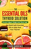 Essential Oils and Thyroid: The Essential Oils Thyroid Solution: Chronic Fatigue? Weight Gain? Brain Fog? Get Relief with Essential Oils to Help Heal Your Thyroid (Thyroid Health Book 1)