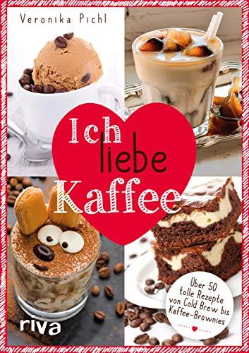 Ich liebe Kaffee: Über 50 tolle Rezepte von Cold Brew bis Kaffee-Brownies