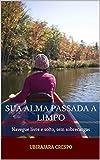 Sua alma passada a limpo: Navegue livre e solto, sem sobrecargas (Portuguese Edition)