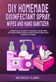 DIY Homemade Disinfectant Spray, Wipes and Hand Sanitizers: A Practical Guide to Making Your Own Antibacterial Wipes, Hand Sanitizers and Sprays at Home (English Edition)