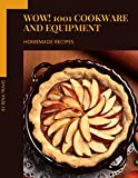 Wow! 1001 Homemade Cookware and Equipment Recipes: A Timeless Homemade Cookware and Equipment Cookbook